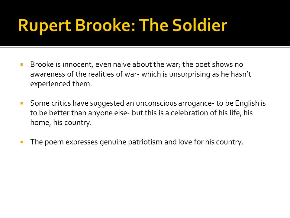  Brooke is innocent, even naïve about the war; the poet shows no awareness of the realities of war- which is unsurprising as he hasn't experienced th