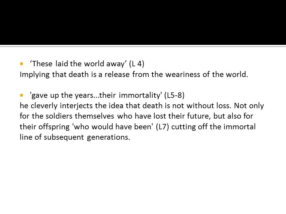  'These laid the world away' (L 4) Implying that death is a release from the weariness of the world.  'gave up the years...their immortality' (L5-8)