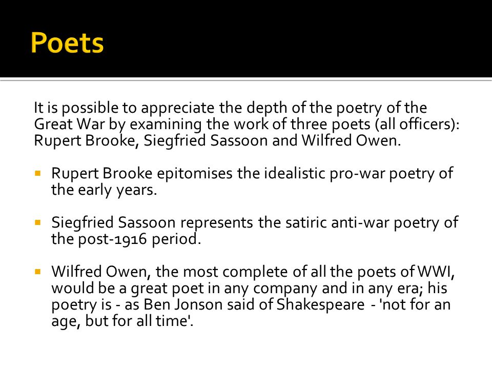 It is possible to appreciate the depth of the poetry of the Great War by examining the work of three poets (all officers): Rupert Brooke, Siegfried Sa