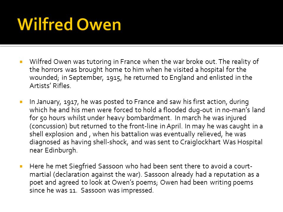  Wilfred Owen was tutoring in France when the war broke out. The reality of the horrors was brought home to him when he visited a hospital for the wo