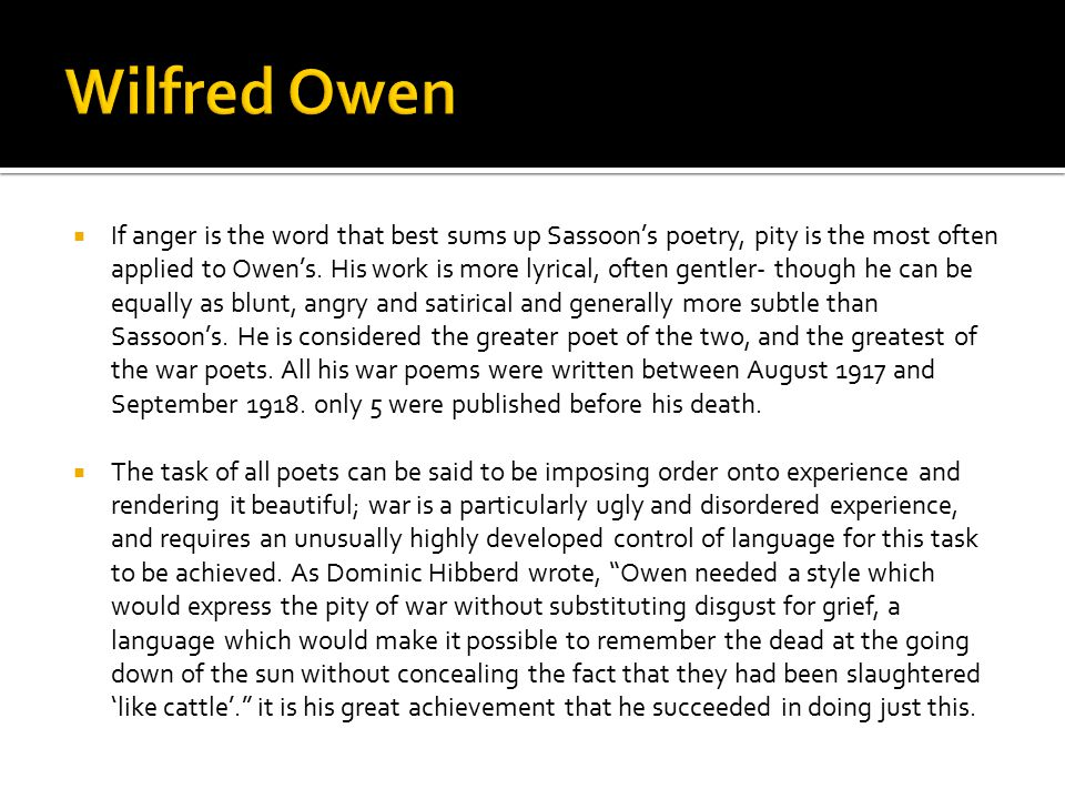  If anger is the word that best sums up Sassoon's poetry, pity is the most often applied to Owen's. His work is more lyrical, often gentler- though h