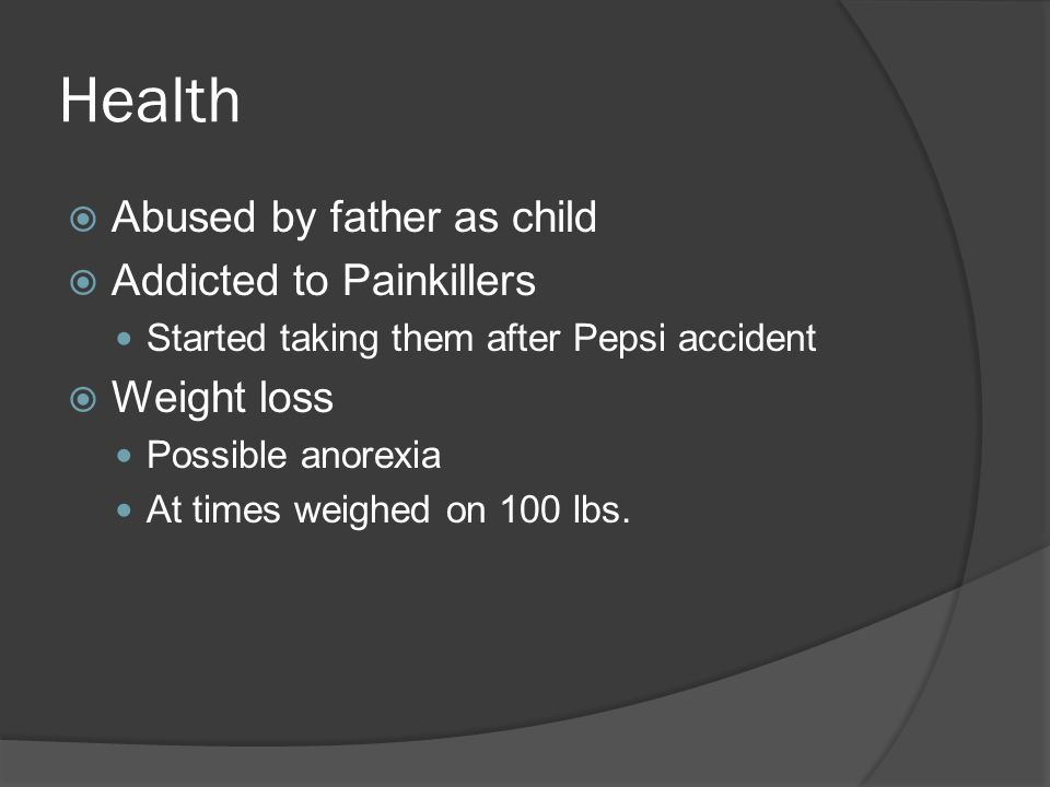 Health  Abused by father as child  Addicted to Painkillers Started taking them after Pepsi accident  Weight loss Possible anorexia At times weighed on 100 lbs.