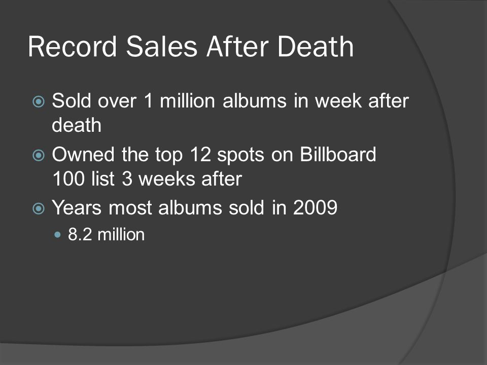 Record Sales After Death  Sold over 1 million albums in week after death  Owned the top 12 spots on Billboard 100 list 3 weeks after  Years most albums sold in 2009 8.2 million