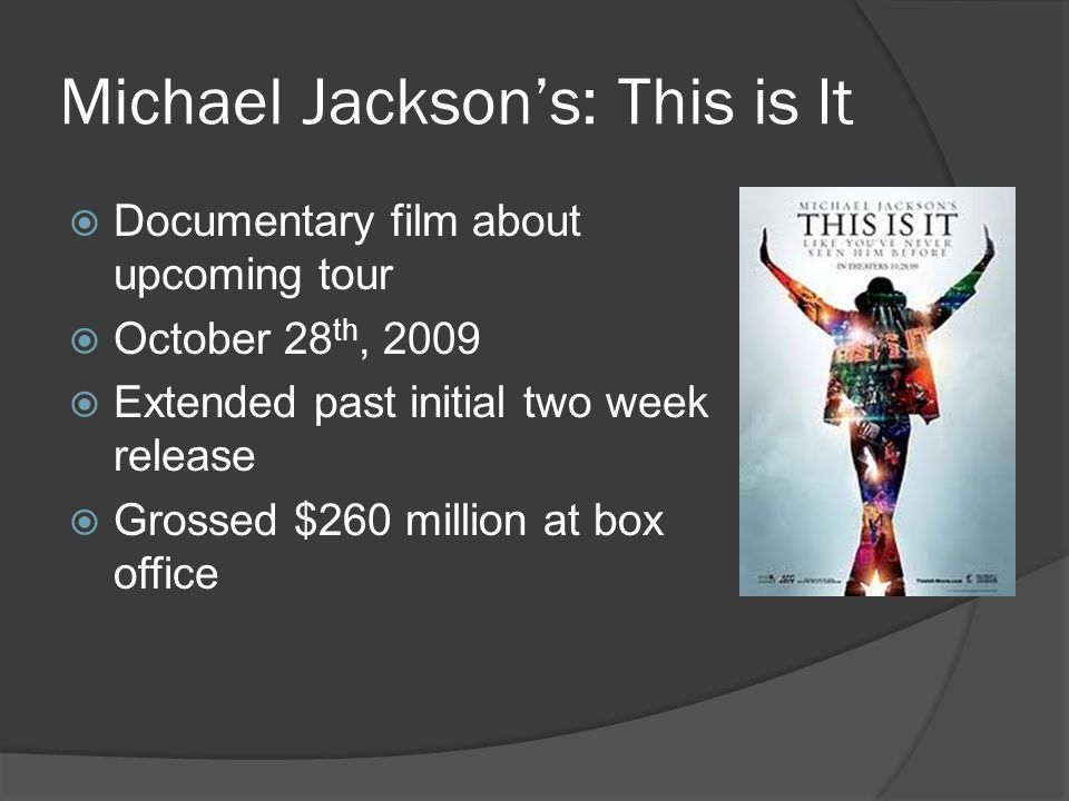 Michael Jackson's: This is It  Documentary film about upcoming tour  October 28 th, 2009  Extended past initial two week release  Grossed $260 million at box office