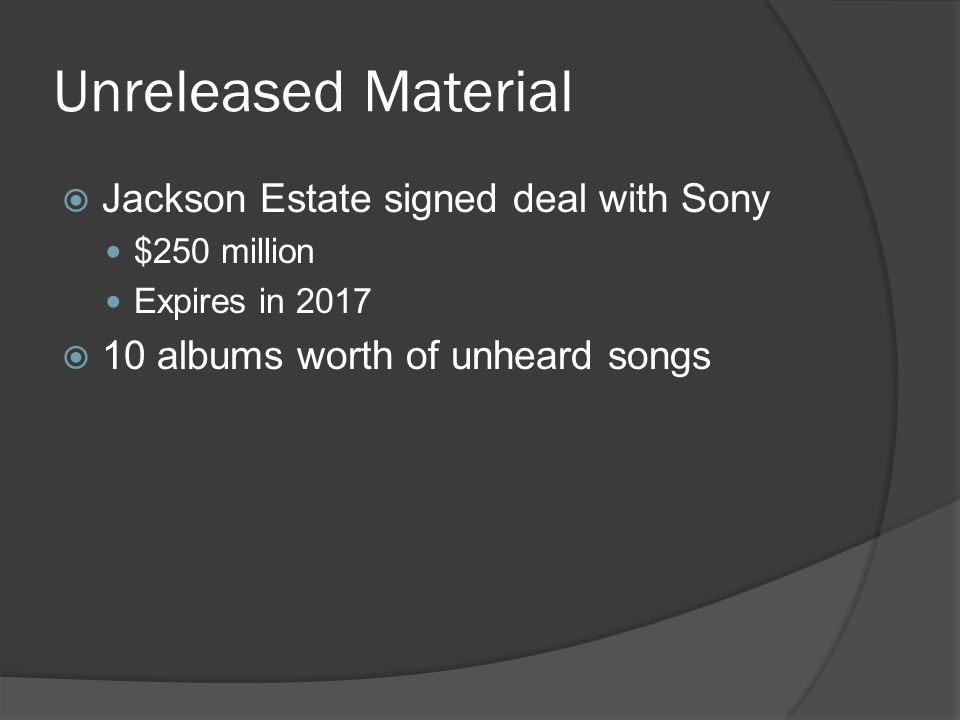 Unreleased Material  Jackson Estate signed deal with Sony $250 million Expires in 2017  10 albums worth of unheard songs