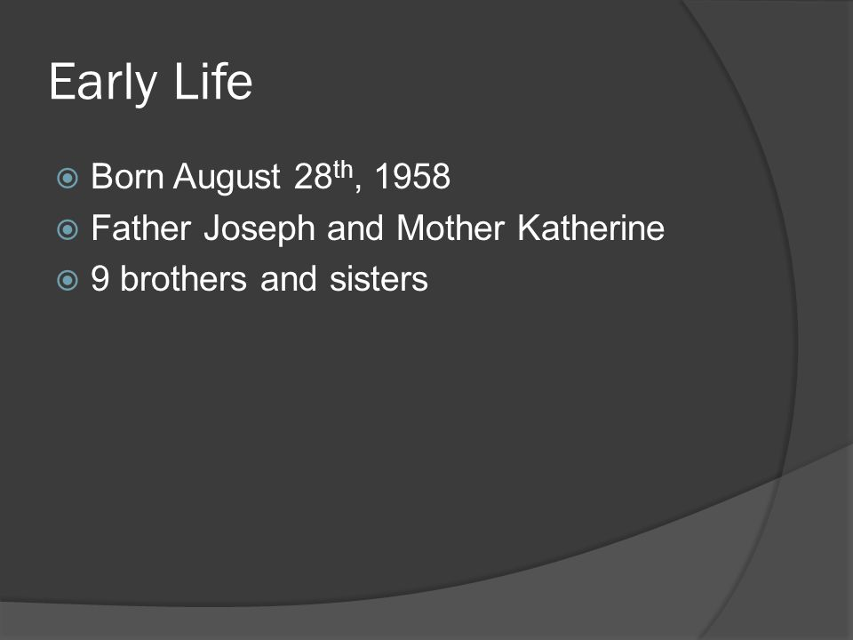 Early Life  Born August 28 th, 1958  Father Joseph and Mother Katherine  9 brothers and sisters