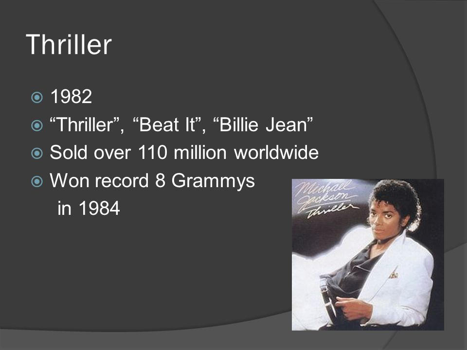 Thriller  1982  Thriller , Beat It , Billie Jean  Sold over 110 million worldwide  Won record 8 Grammys in 1984