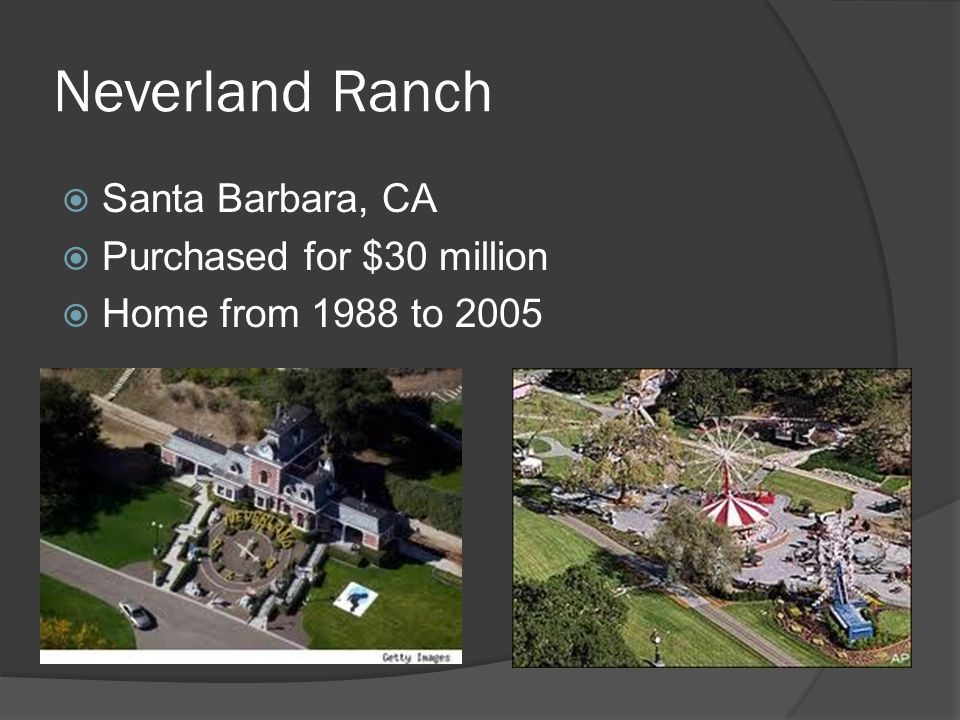 Neverland Ranch  Santa Barbara, CA  Purchased for $30 million  Home from 1988 to 2005