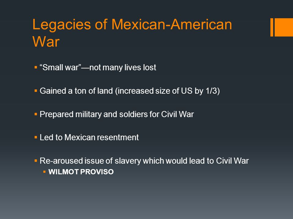 """Legacies of Mexican-American War  """"Small war""""—not many lives lost  Gained a ton of land (increased size of US by 1/3)  Prepared military and soldie"""