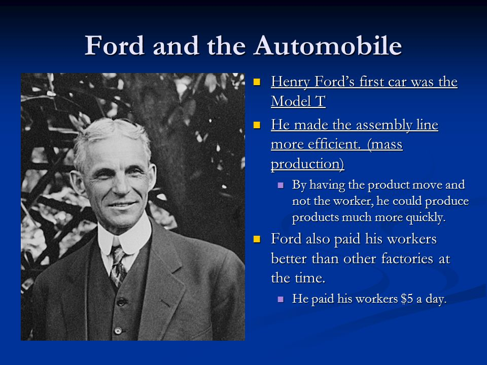 Ford and the Automobile Henry Ford's first car was the Model T He made the assembly line more efficient.