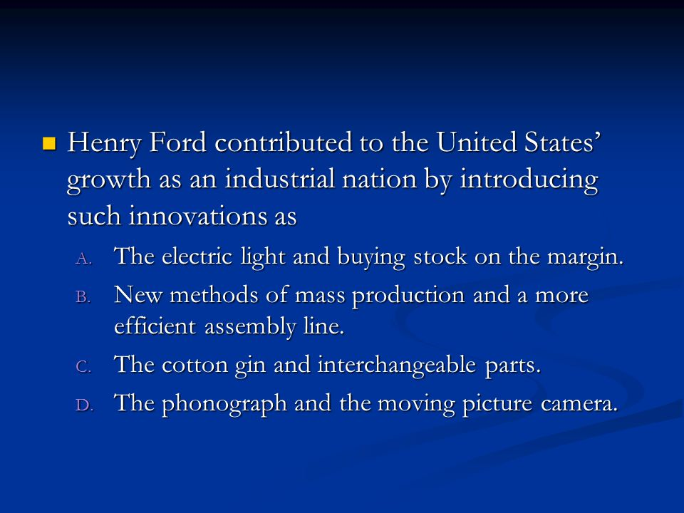 Henry Ford contributed to the United States' growth as an industrial nation by introducing such innovations as Henry Ford contributed to the United States' growth as an industrial nation by introducing such innovations as A.