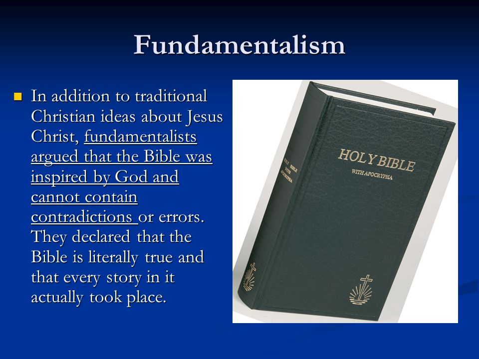 Fundamentalism In addition to traditional Christian ideas about Jesus Christ, fundamentalists argued that the Bible was inspired by God and cannot contain contradictions or errors.