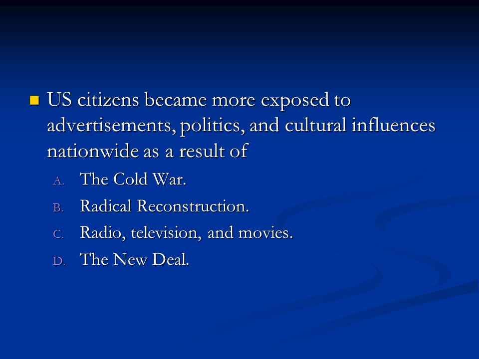 US citizens became more exposed to advertisements, politics, and cultural influences nationwide as a result of US citizens became more exposed to advertisements, politics, and cultural influences nationwide as a result of A.