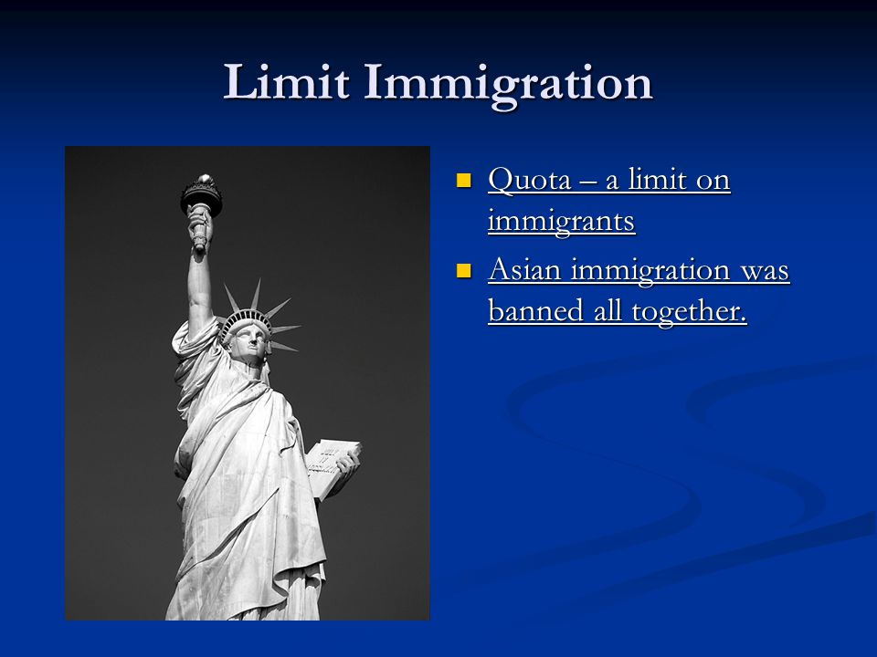 Limit Immigration Quota – a limit on immigrants Asian immigration was banned all together.