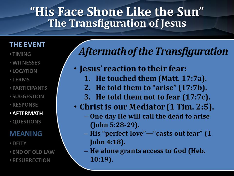 """His Face Shone Like the Sun"" The Transfiguration of Jesus Aftermath of the Transfiguration Jesus' reaction to their fear: 1.He touched them (Matt. 17"