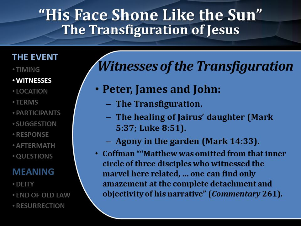 His Face Shone Like the Sun The Transfiguration of Jesus Witnesses of the Transfiguration Peter, James and John: – The Transfiguration.