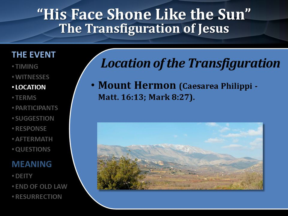 """His Face Shone Like the Sun"" The Transfiguration of Jesus Location of the Transfiguration Mount Hermon (Caesarea Philippi - Matt. 16:13; Mark 8:27)."