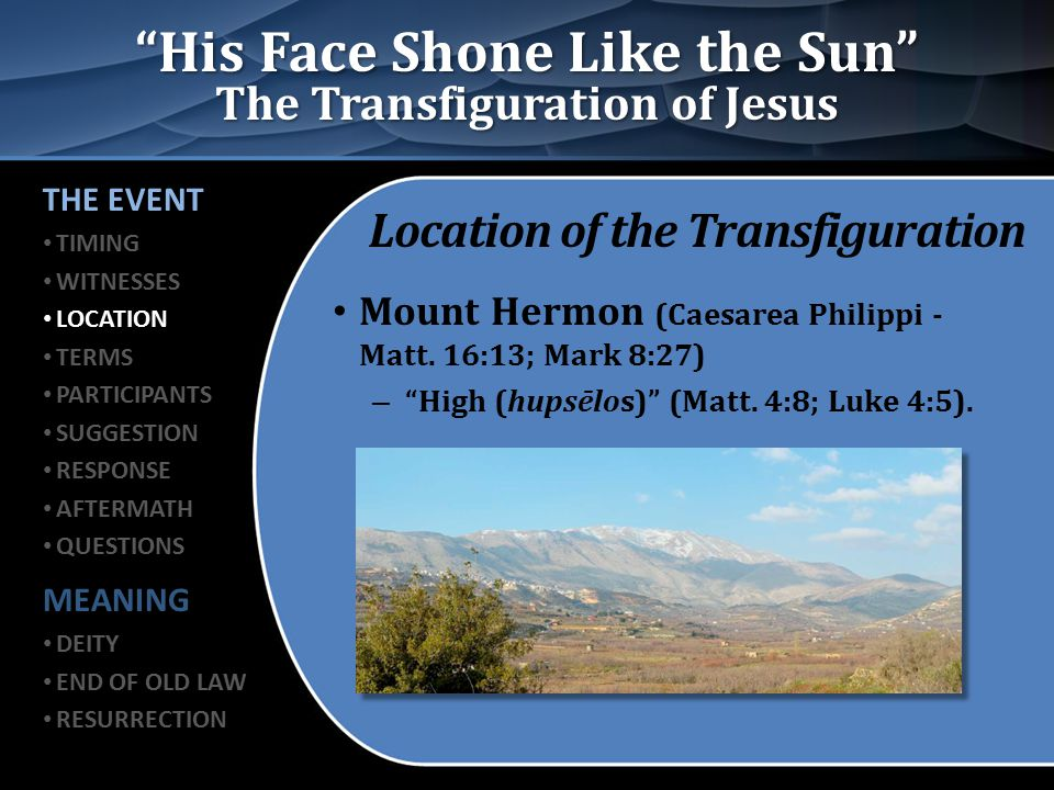 His Face Shone Like the Sun The Transfiguration of Jesus Location of the Transfiguration Luke records… – He went up on the mountain to pray and… – The transfiguration took place as He was praying (Luke 9:28-29).