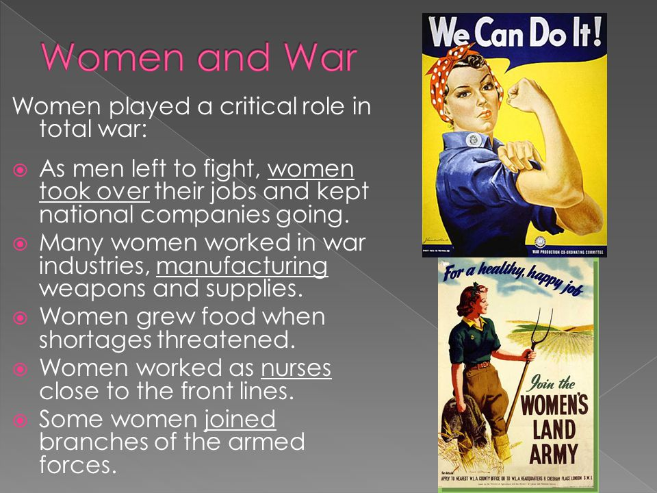 Women played a critical role in total war:  As men left to fight, women took over their jobs and kept national companies going.