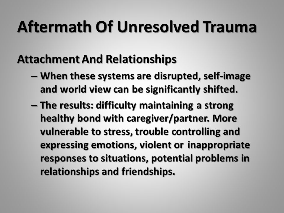 Aftermath Of Unresolved Trauma Attachment And Relationships – When these systems are disrupted, self-image and world view can be significantly shifted