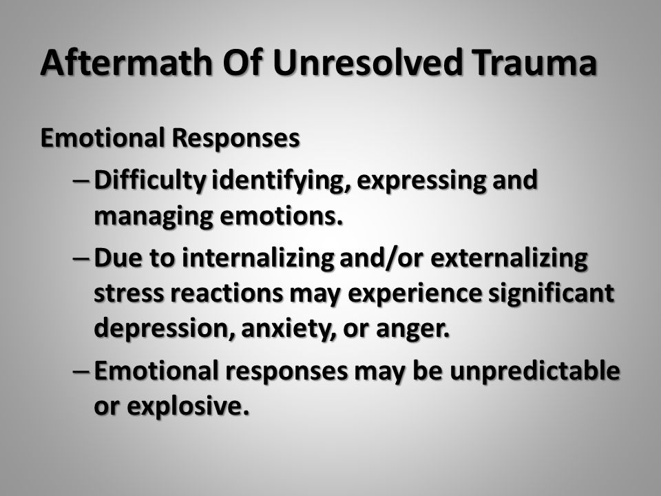 Aftermath Of Unresolved Trauma Emotional Responses – Difficulty identifying, expressing and managing emotions. – Due to internalizing and/or externali