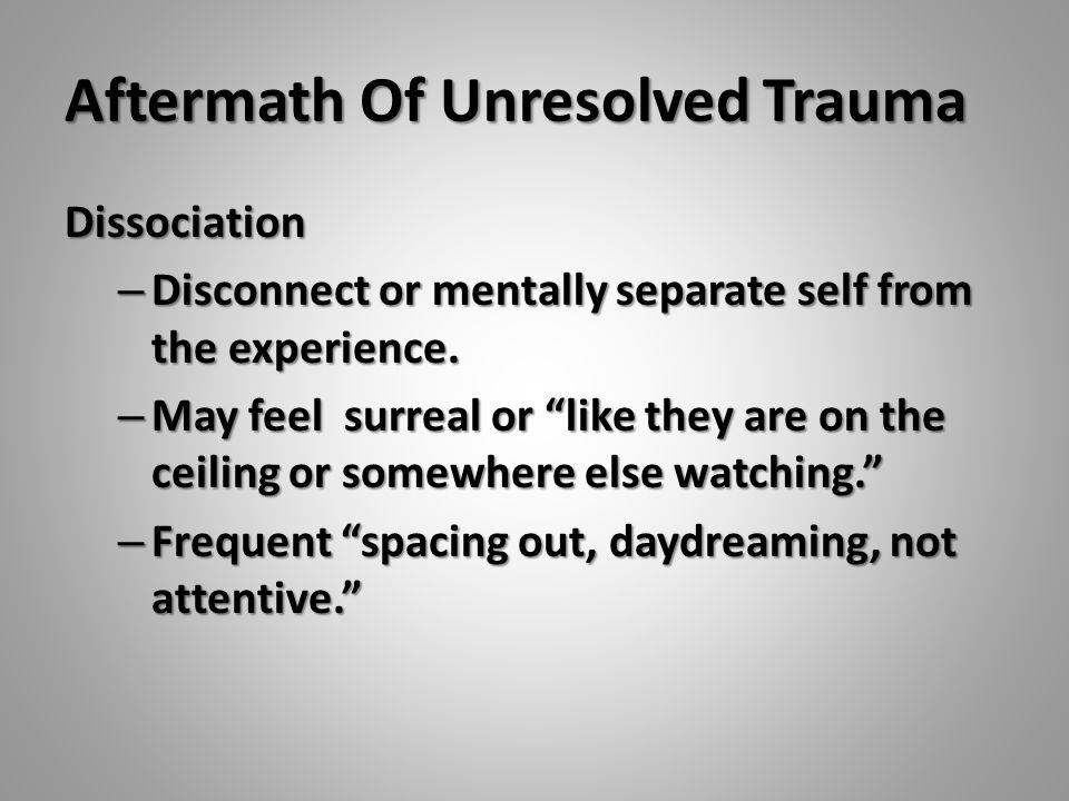 "Aftermath Of Unresolved Trauma Dissociation – Disconnect or mentally separate self from the experience. – May feel surreal or ""like they are on the ce"