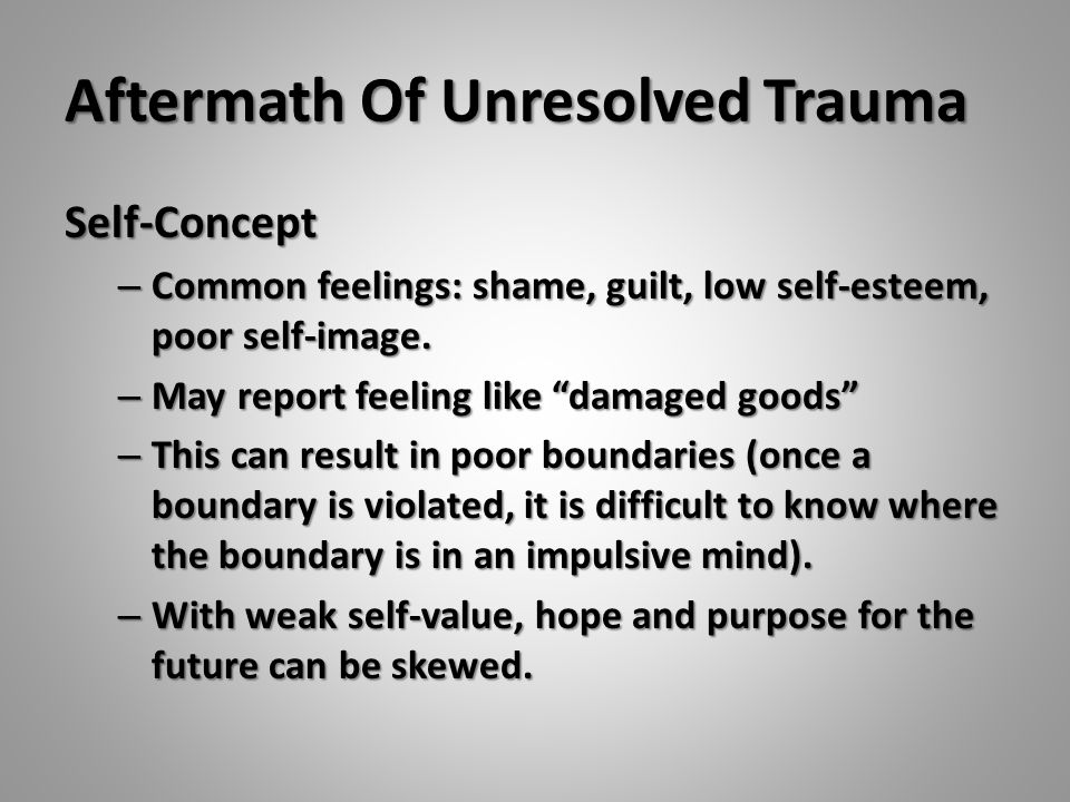 "Aftermath Of Unresolved Trauma Self-Concept – Common feelings: shame, guilt, low self-esteem, poor self-image. – May report feeling like ""damaged good"