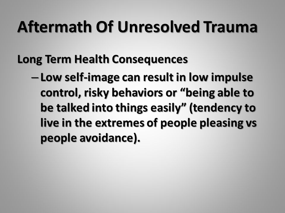 "Aftermath Of Unresolved Trauma Long Term Health Consequences – Low self-image can result in low impulse control, risky behaviors or ""being able to be"