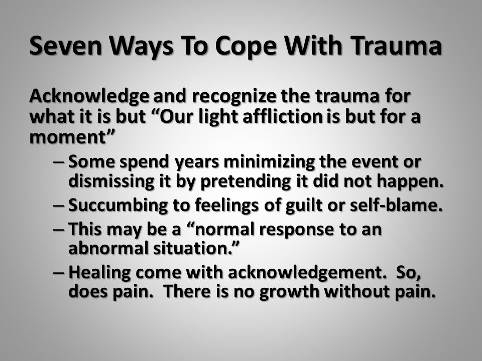 "Seven Ways To Cope With Trauma Acknowledge and recognize the trauma for what it is but ""Our light affliction is but for a moment"" – Some spend years m"