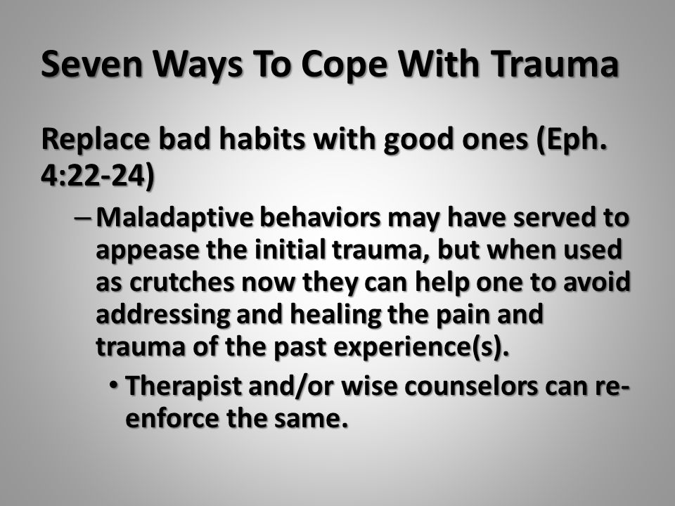 Seven Ways To Cope With Trauma Replace bad habits with good ones (Eph. 4:22-24) – Maladaptive behaviors may have served to appease the initial trauma,