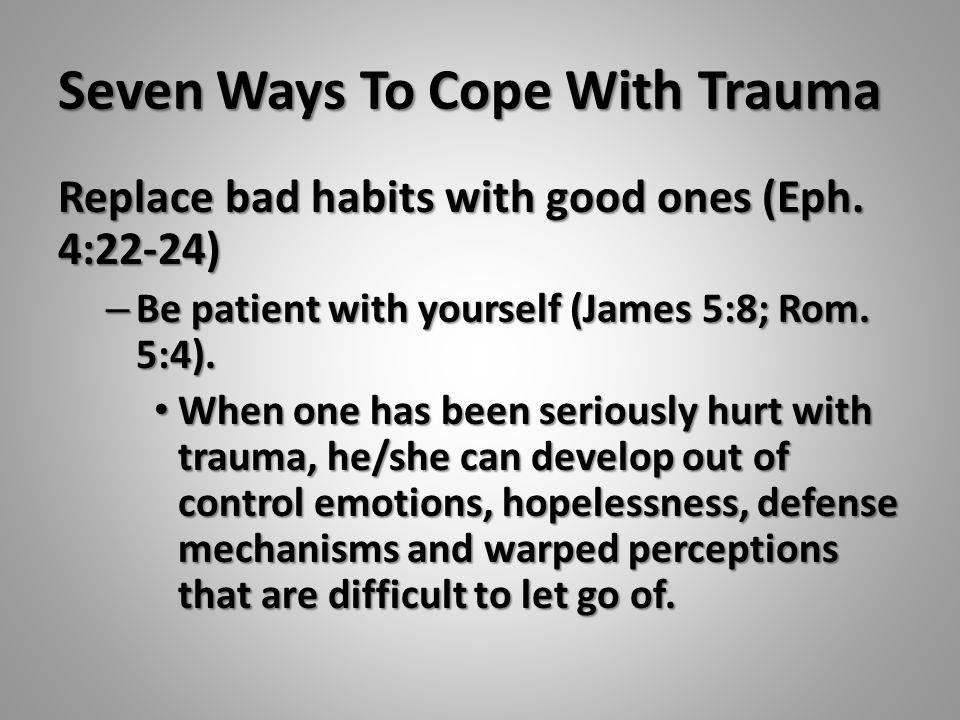 Seven Ways To Cope With Trauma Replace bad habits with good ones (Eph. 4:22-24) – Be patient with yourself (James 5:8; Rom. 5:4). When one has been se