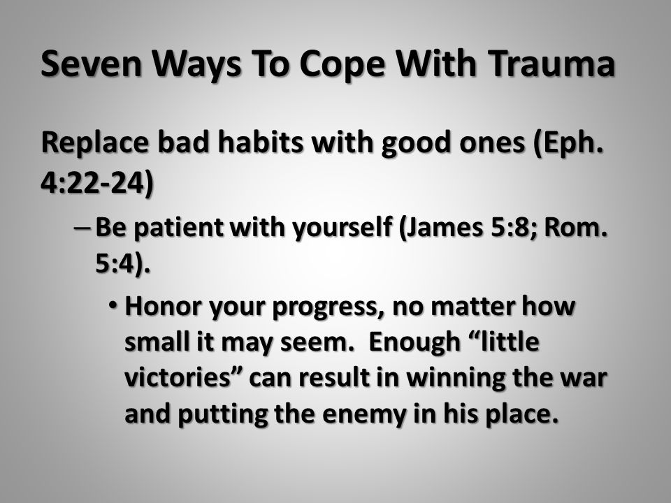 Seven Ways To Cope With Trauma Replace bad habits with good ones (Eph. 4:22-24) – Be patient with yourself (James 5:8; Rom. 5:4). Honor your progress,