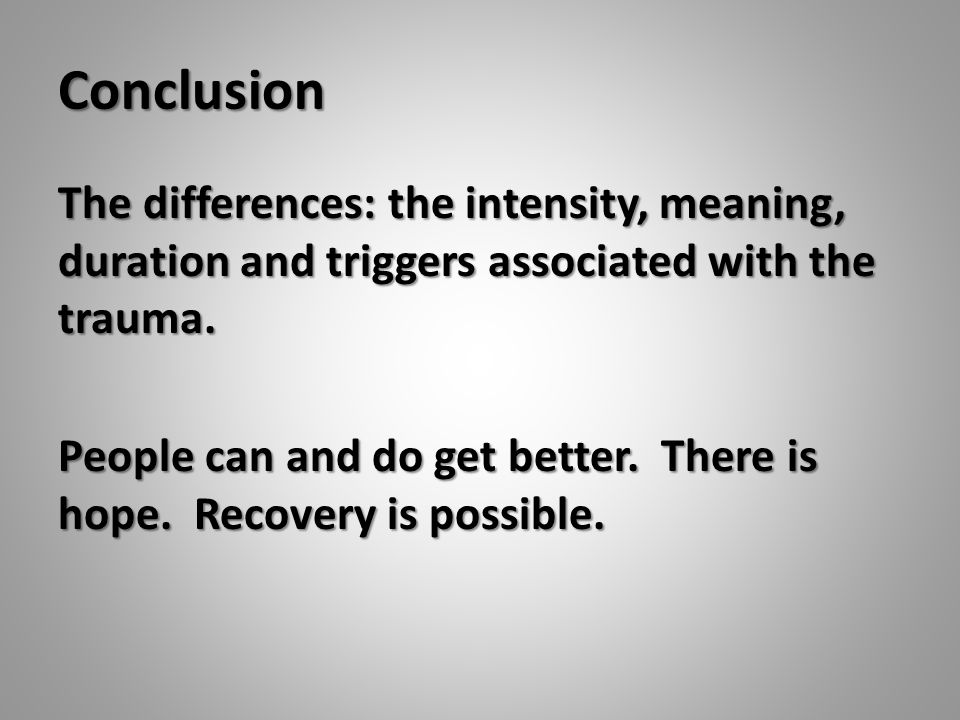 Conclusion The differences: the intensity, meaning, duration and triggers associated with the trauma. People can and do get better. There is hope. Rec