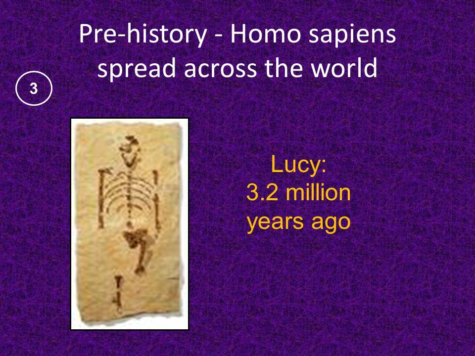Pre-history - Homo sapiens spread across the world Lucy: 3.2 million years ago 3