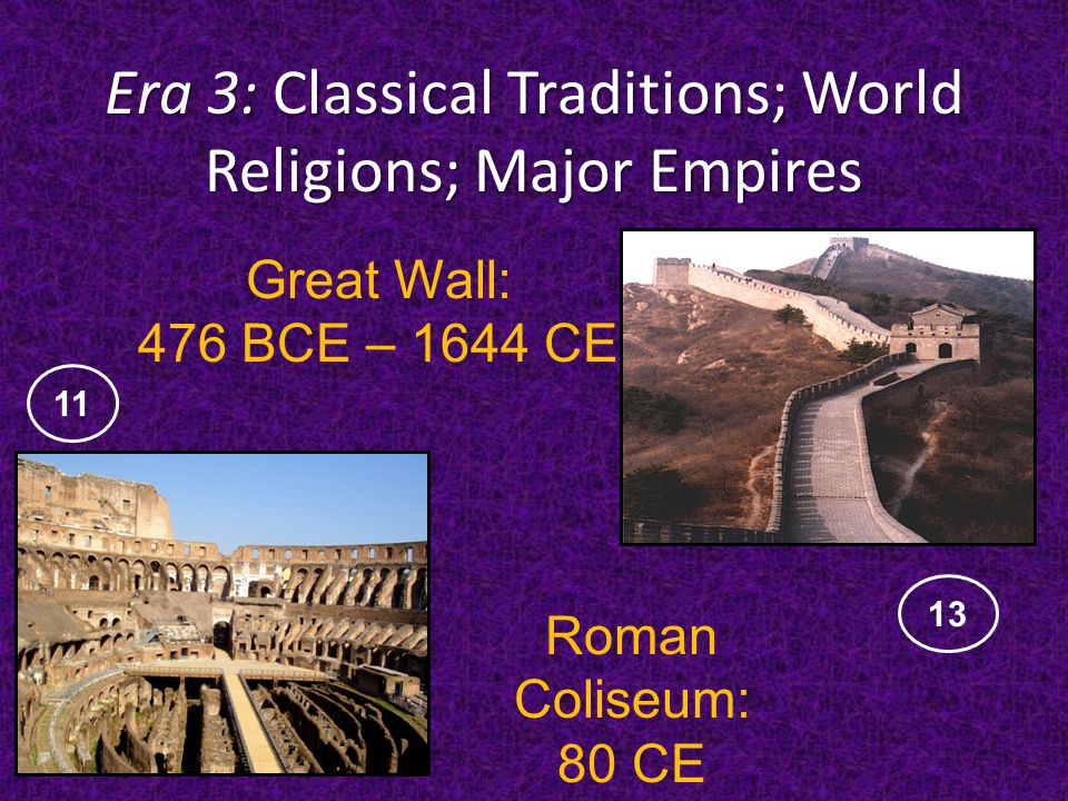 Era 3: Classical Traditions; World Religions; Major Empires Roman Coliseum: 80 CE Great Wall: 476 BCE – 1644 CE 13 11