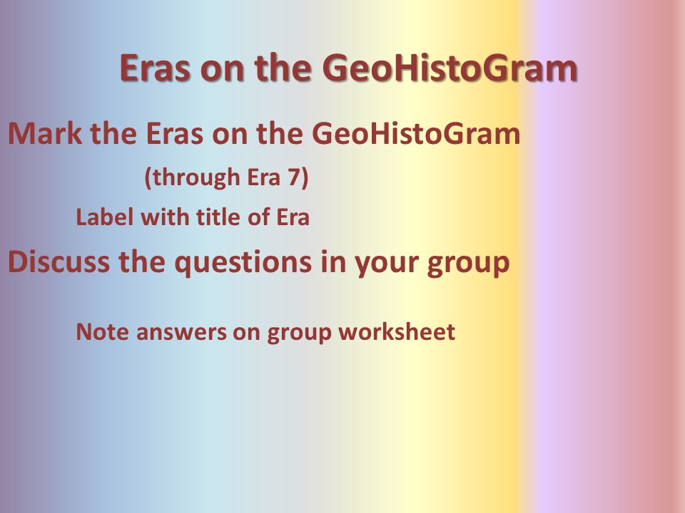 Eras on the GeoHistoGram Mark the Eras on the GeoHistoGram (through Era 7) Label with title of Era Discuss the questions in your group Note answers on