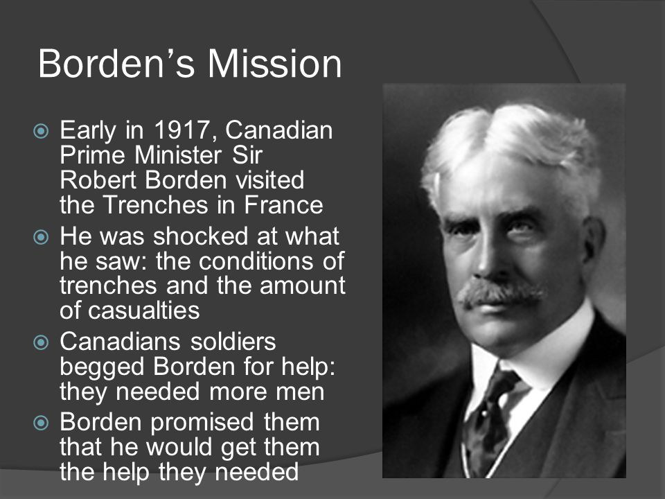 Borden's Mission  Early in 1917, Canadian Prime Minister Sir Robert Borden visited the Trenches in France  He was shocked at what he saw: the conditions of trenches and the amount of casualties  Canadians soldiers begged Borden for help: they needed more men  Borden promised them that he would get them the help they needed