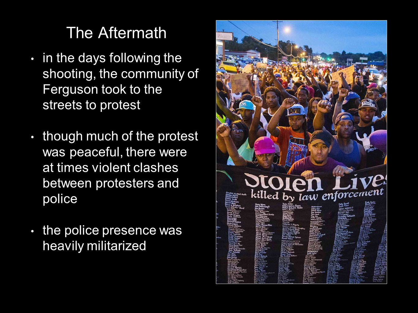 The Aftermath in the days following the shooting, the community of Ferguson took to the streets to protest though much of the protest was peaceful, there were at times violent clashes between protesters and police the police presence was heavily militarized