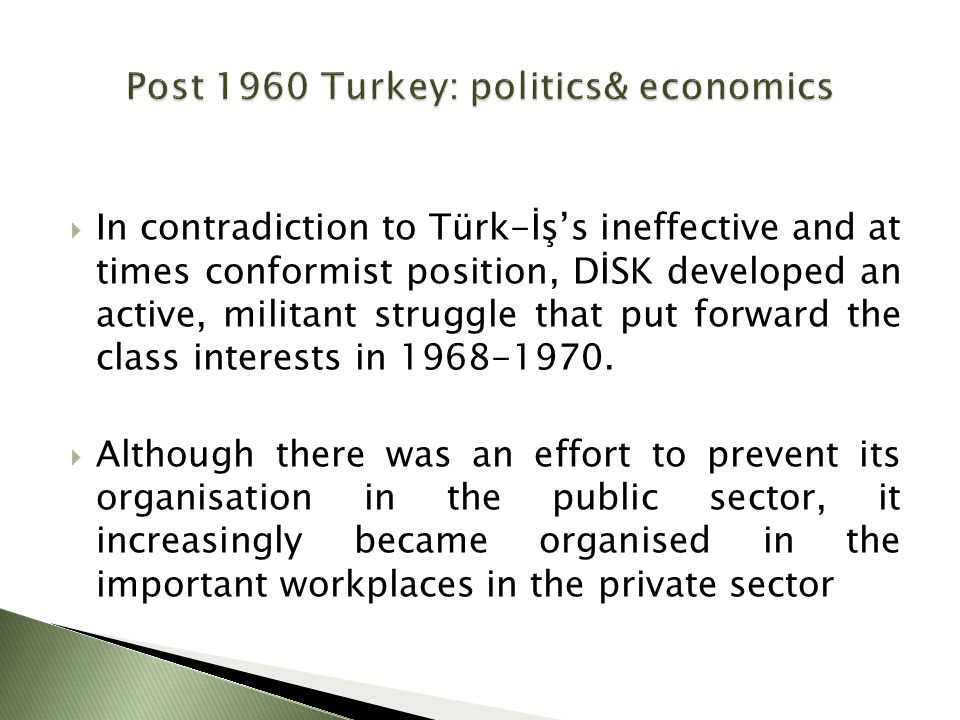  In contradiction to Türk-İş's ineffective and at times conformist position, DİSK developed an active, militant struggle that put forward the class interests in 1968-1970.