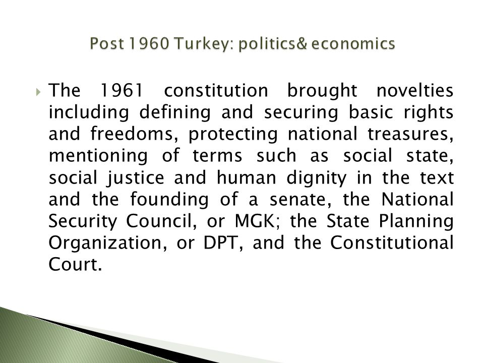  The 1961 constitution brought novelties including defining and securing basic rights and freedoms, protecting national treasures, mentioning of terms such as social state, social justice and human dignity in the text and the founding of a senate, the National Security Council, or MGK; the State Planning Organization, or DPT, and the Constitutional Court.