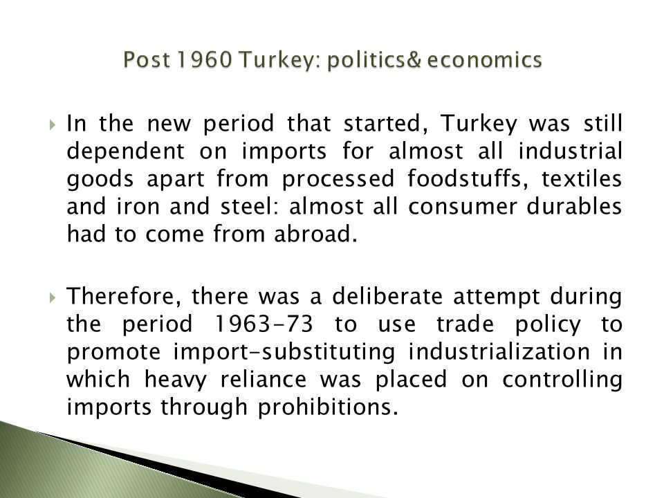  In the new period that started, Turkey was still dependent on imports for almost all industrial goods apart from processed foodstuffs, textiles and iron and steel: almost all consumer durables had to come from abroad.