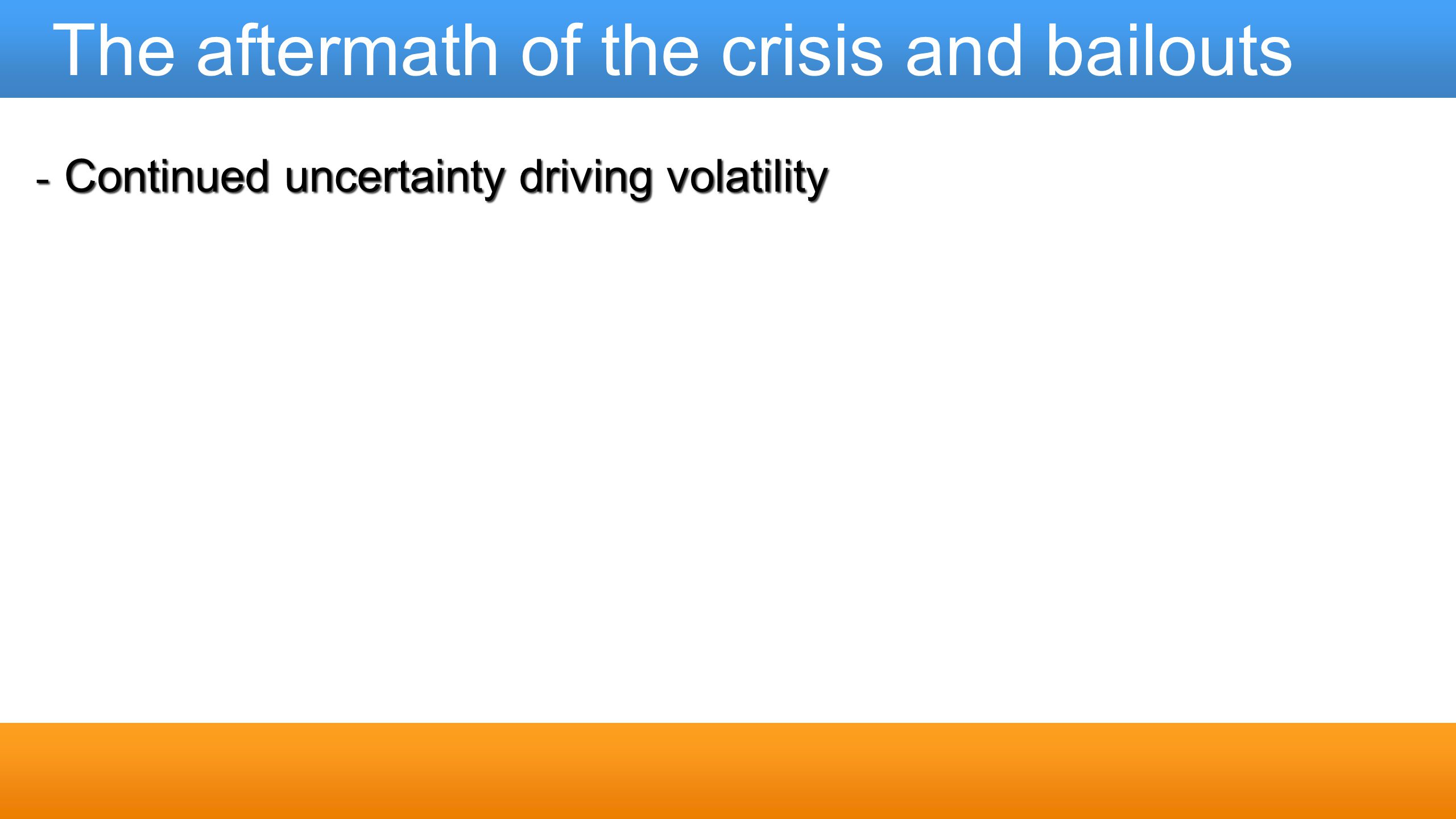 The aftermath of the crisis and bailouts - Continued uncertainty driving volatility