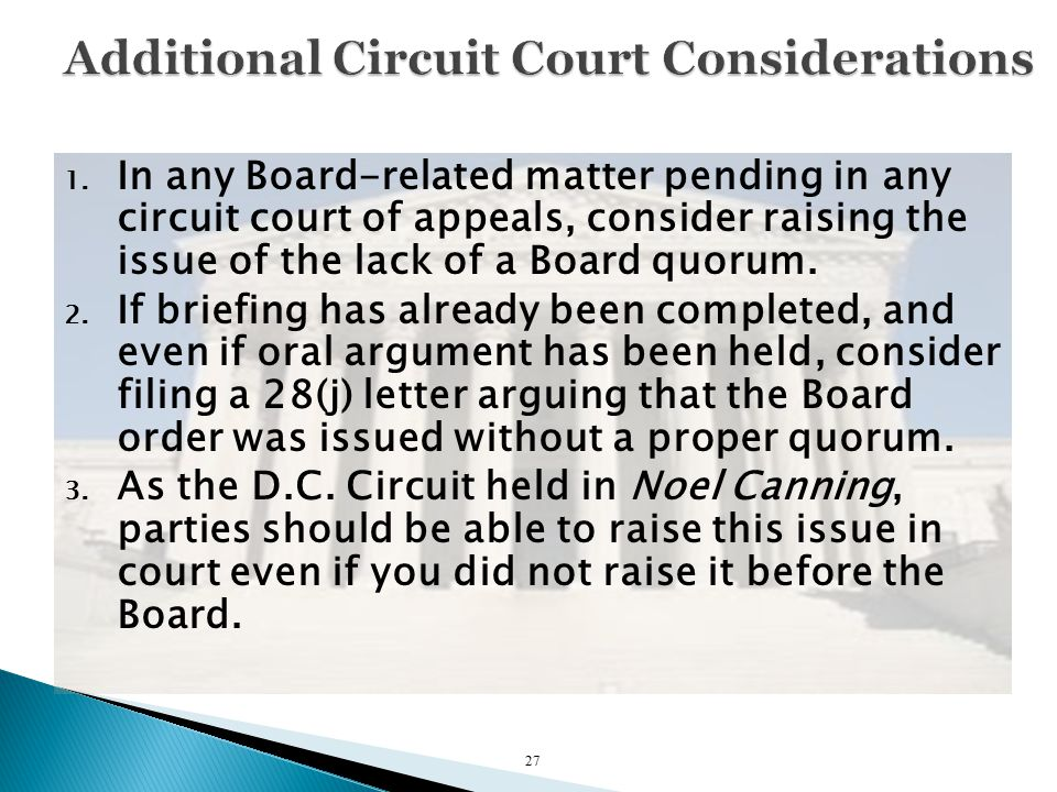 1. In any Board-related matter pending in any circuit court of appeals, consider raising the issue of the lack of a Board quorum. 2. If briefing has a