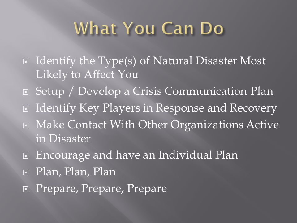  Identify the Type(s) of Natural Disaster Most Likely to Affect You  Setup / Develop a Crisis Communication Plan  Identify Key Players in Response