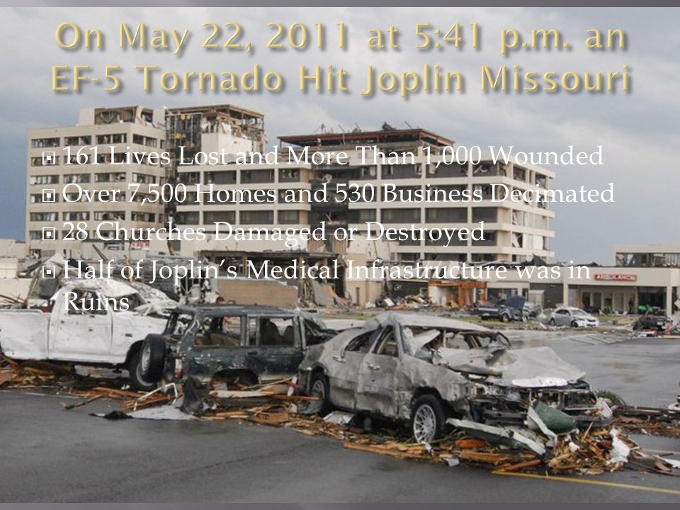  161 Lives Lost and More Than 1,000 Wounded  Over 7,500 Homes and 530 Business Decimated  28 Churches Damaged or Destroyed  Half of Joplin's Medical Infrastructure was in Ruins  Over 1/3 of the City was Affected