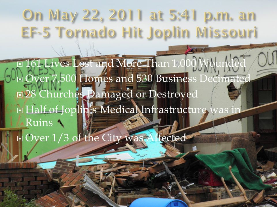  161 Lives Lost and More Than 1,000 Wounded  Over 7,500 Homes and 530 Business Decimated  28 Churches Damaged or Destroyed  Half of Joplin's Medical Infrastructure was in Ruins  Over 1/3 of the City was Affected  As of 5/22/12 over 130, 000 Volunteers Had Come to Joplin's Aid