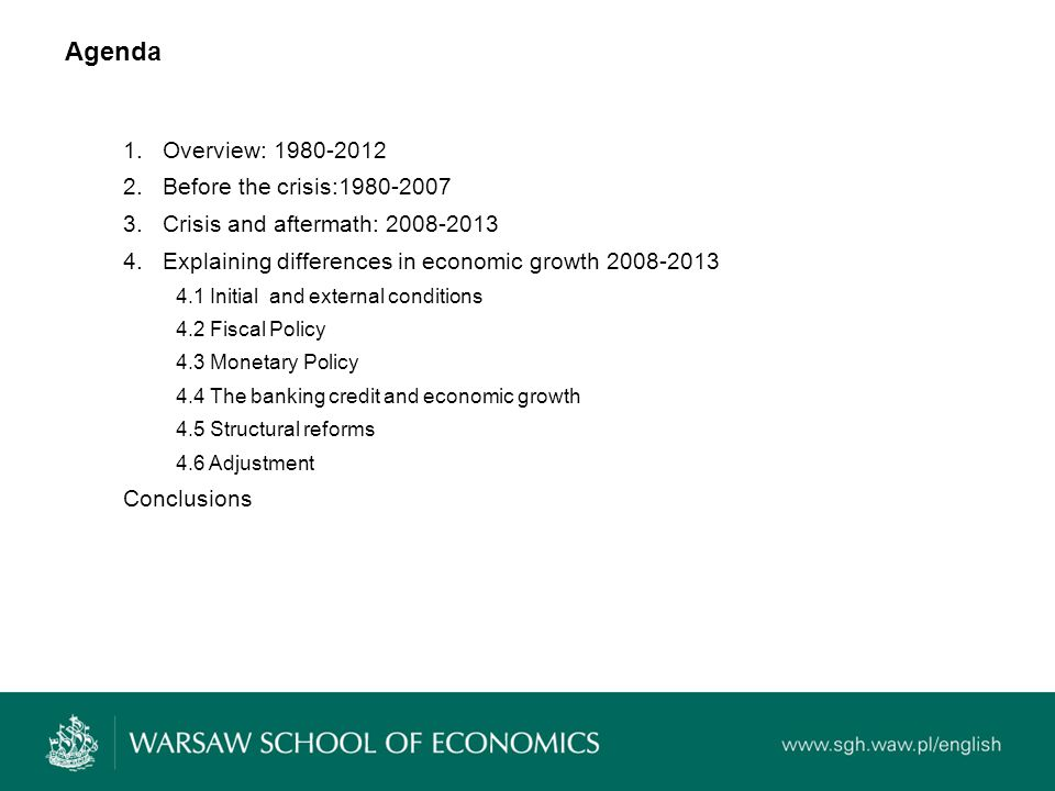 Agenda 1.Overview: 1980-2012 2.Before the crisis:1980-2007 3.Crisis and aftermath: 2008-2013 4.Explaining differences in economic growth 2008-2013 4.1 Initial and external conditions 4.2 Fiscal Policy 4.3 Monetary Policy 4.4 The banking credit and economic growth 4.5 Structural reforms 4.6 Adjustment Conclusions