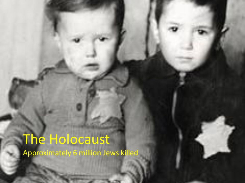 The Holocaust Approximately 6 million Jews killed