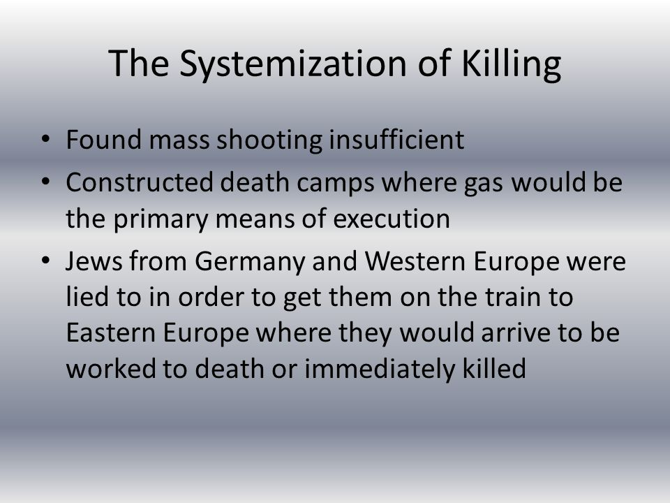The Systemization of Killing Found mass shooting insufficient Constructed death camps where gas would be the primary means of execution Jews from Germany and Western Europe were lied to in order to get them on the train to Eastern Europe where they would arrive to be worked to death or immediately killed