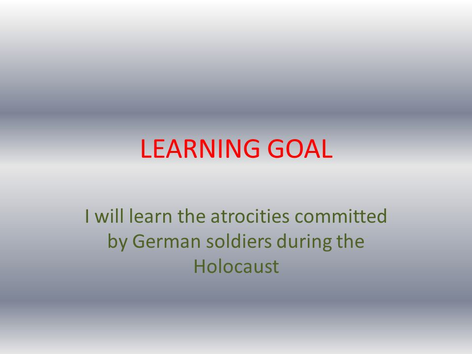 LEARNING GOAL I will learn the atrocities committed by German soldiers during the Holocaust